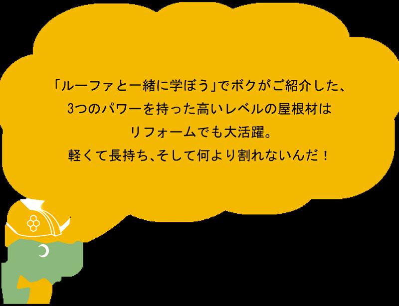 「ルーファと一緒に学ぼう」でボクがご紹介した、3つのパワーを持った高いレベルの屋根材はリフォームでも大活躍。軽くて長持ち、そして何より割れないんだ!
