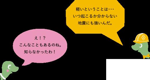 ルーファ:軽いということは・・・いつ起こるか分からない地震にも強いんだ。」 ルーファ子:「え!?こんなこともあるのね。知らなかったわ!」